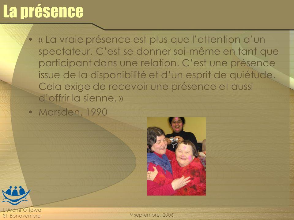 LArche Ottawa St. Bonaventure 9 septembre, 2006 La présence « La vraie présence est plus que lattention dun spectateur. Cest se donner soi-même en tan