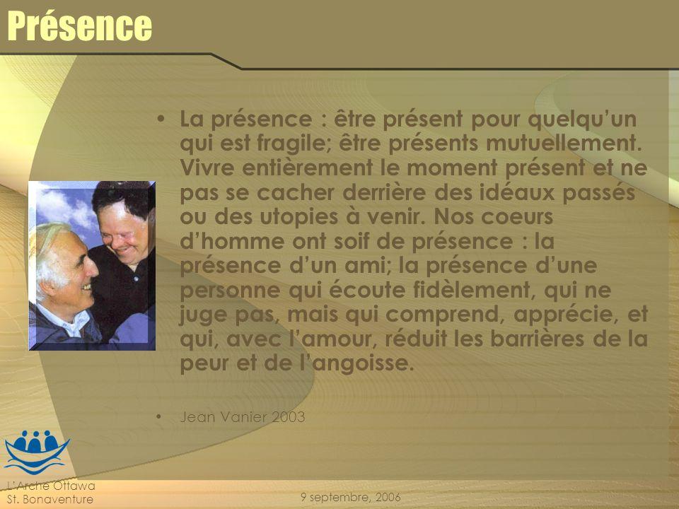 LArche Ottawa St. Bonaventure 9 septembre, 2006 Présence La présence : être présent pour quelquun qui est fragile; être présents mutuellement. Vivre e