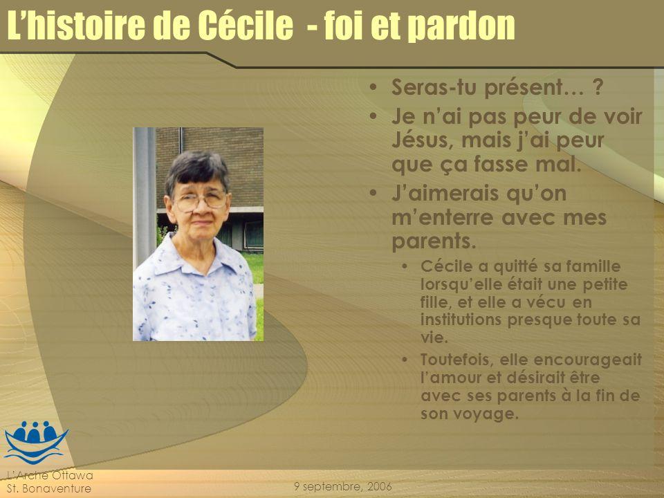 LArche Ottawa St. Bonaventure 9 septembre, 2006 Lhistoire de Cécile - foi et pardon Seras-tu présent… ? Je nai pas peur de voir Jésus, mais jai peur q