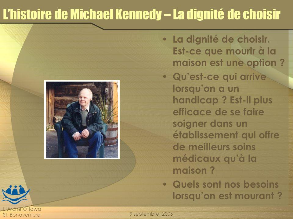 LArche Ottawa St. Bonaventure 9 septembre, 2006 Lhistoire de Michael Kennedy – La dignité de choisir La dignité de choisir. Est-ce que mourir à la mai