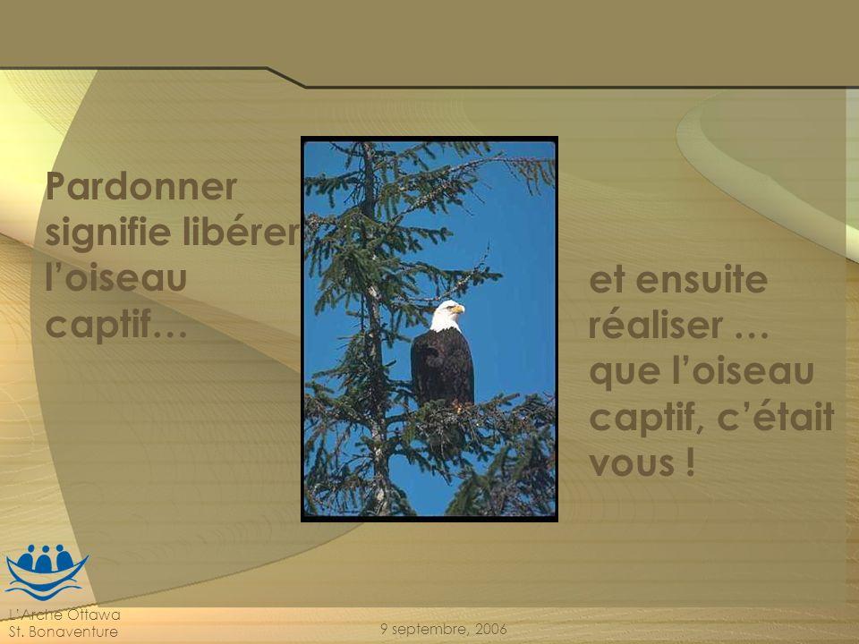 LArche Ottawa St. Bonaventure 9 septembre, 2006 Pardonner signifie libérer loiseau captif… et ensuite réaliser … que loiseau captif, cétait vous !