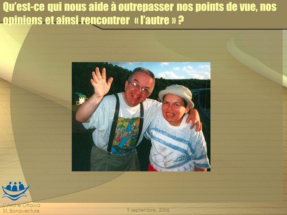 LArche Ottawa St. Bonaventure 9 septembre, 2006 Quest-ce qui nous aide à outrepasser nos points de vue, nos opinions et ainsi rencontrer « lautre » ?
