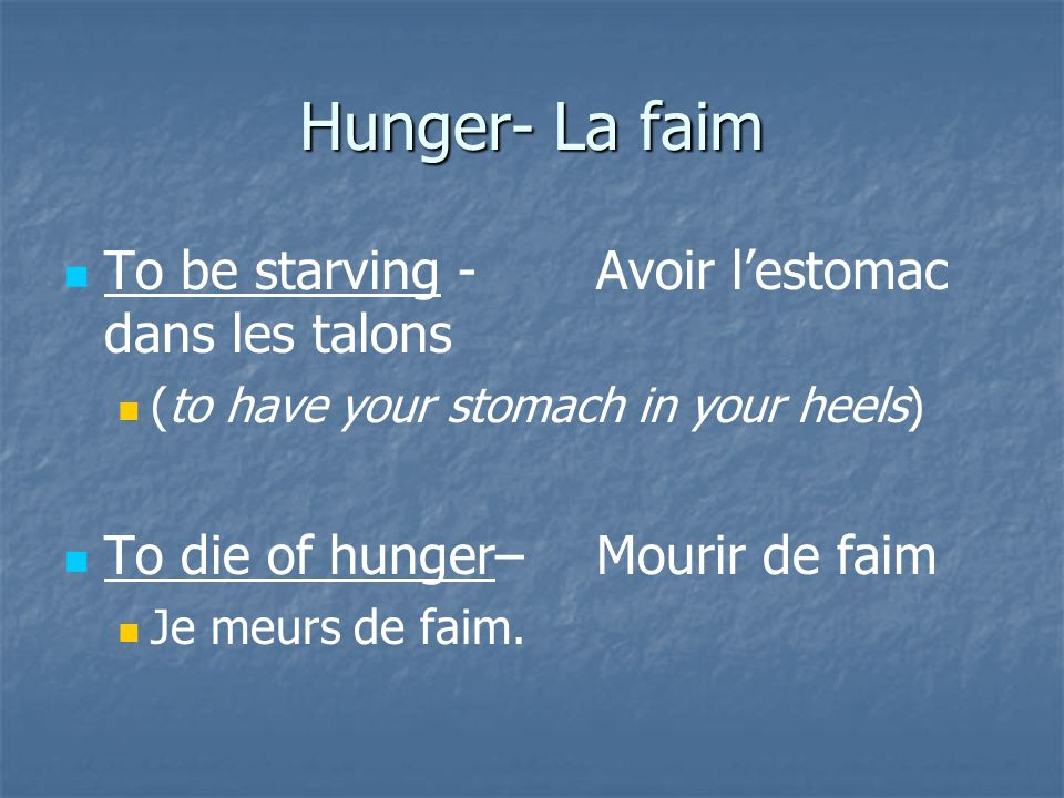 Hunger- La faim To be starving - Avoir lestomac dans les talons (to have your stomach in your heels) To die of hunger– Mourir de faim Je meurs de faim