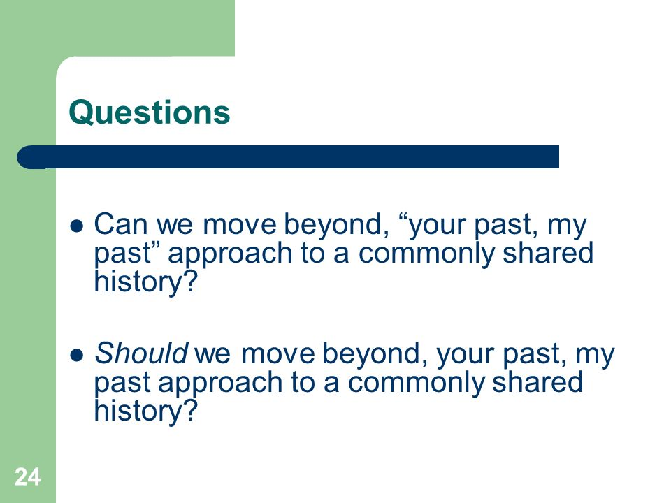 24 Questions Can we move beyond, your past, my past approach to a commonly shared history.
