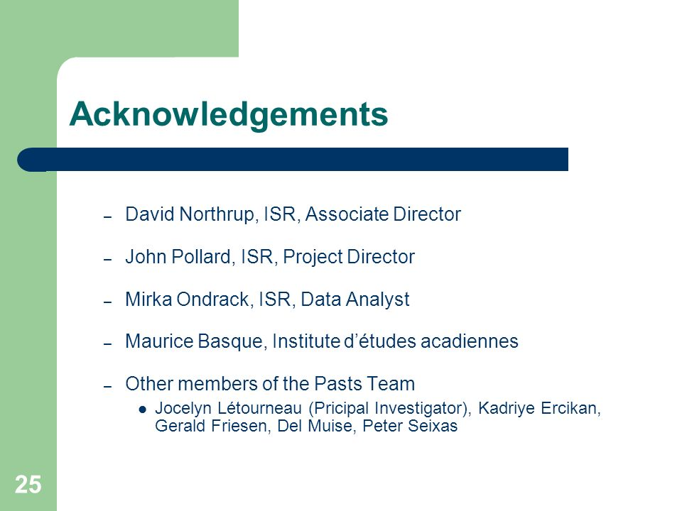 25 Acknowledgements – David Northrup, ISR, Associate Director – John Pollard, ISR, Project Director – Mirka Ondrack, ISR, Data Analyst – Maurice Basque, Institute détudes acadiennes – Other members of the Pasts Team Jocelyn Létourneau (Pricipal Investigator), Kadriye Ercikan, Gerald Friesen, Del Muise, Peter Seixas
