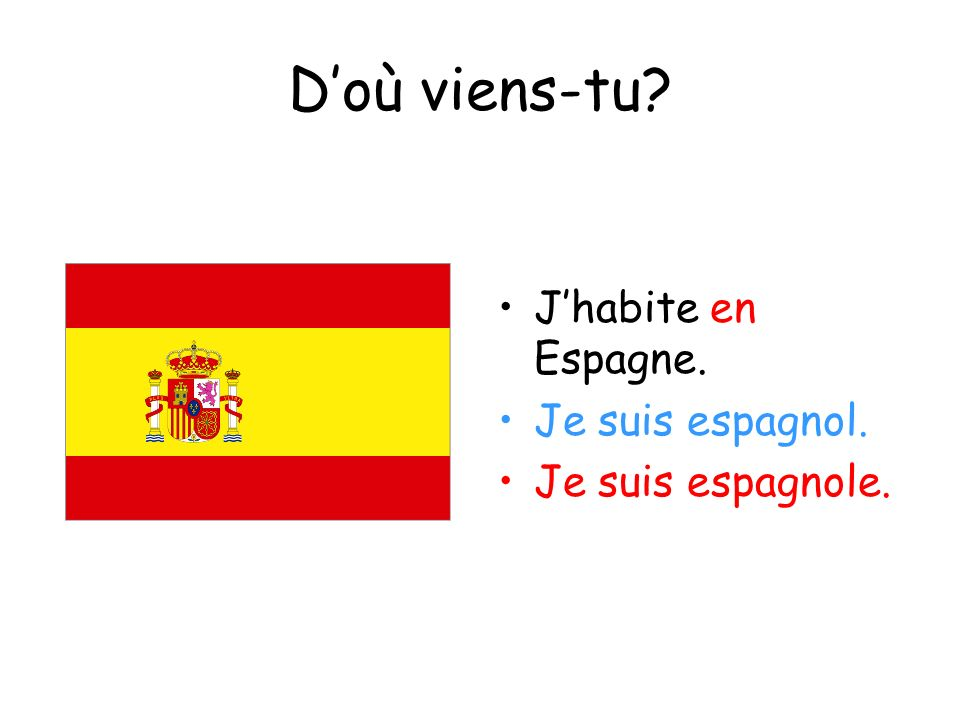Doù viens-tu? Jhabite en Espagne. Je suis espagnol. Je suis espagnole.