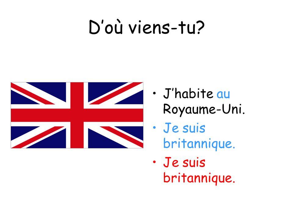 Doù viens-tu? Jhabite au Royaume-Uni. Je suis britannique.