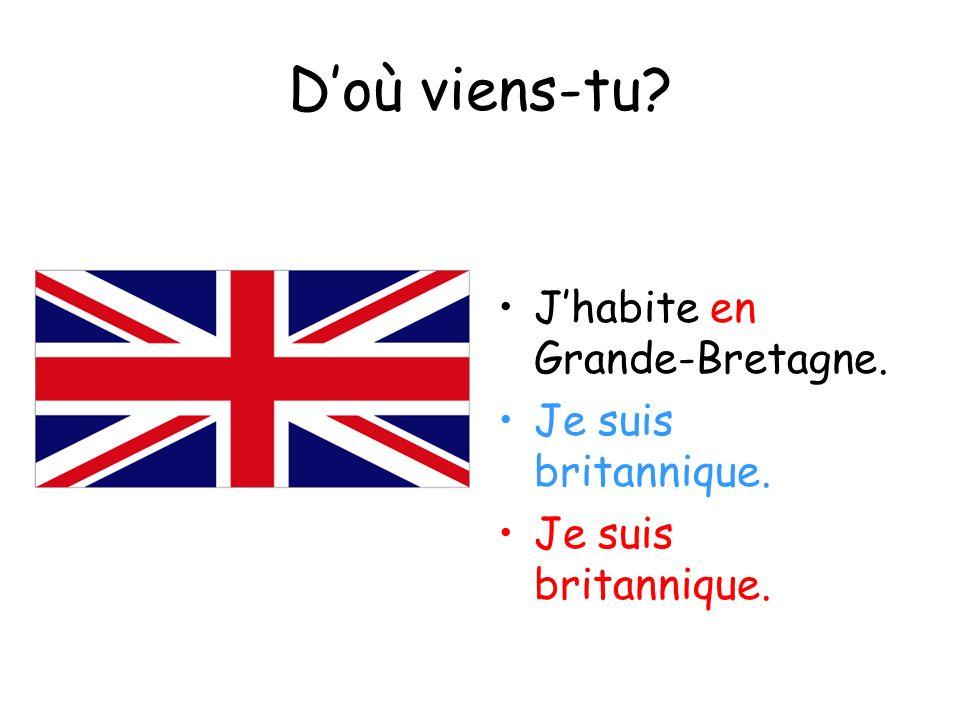 Doù viens-tu? Jhabite en Grande-Bretagne. Je suis britannique.