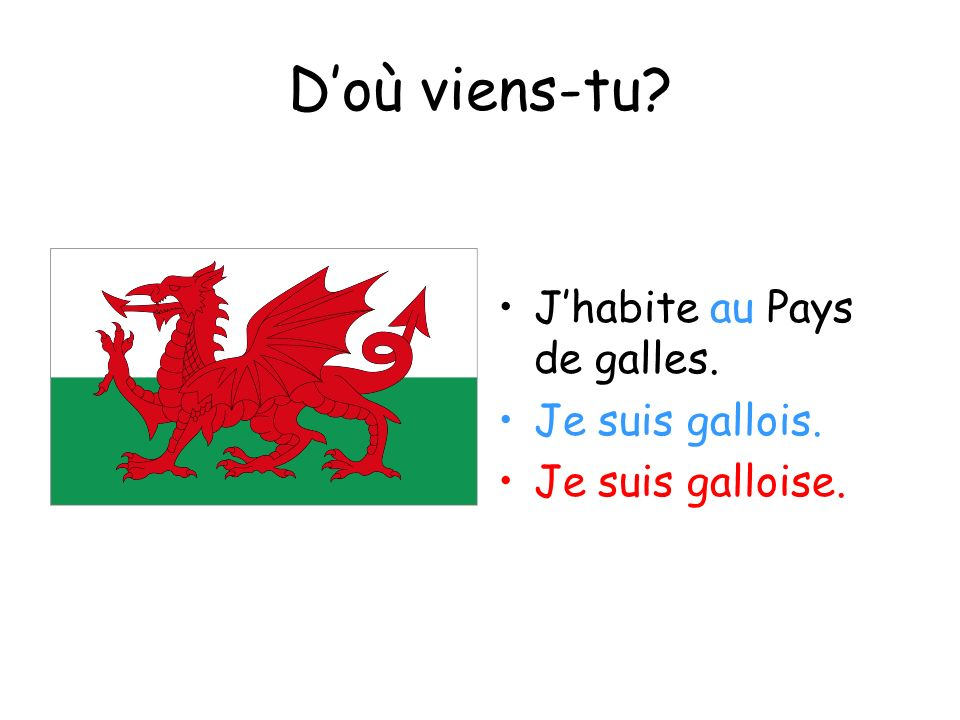 Doù viens-tu? Jhabite au Pays de galles. Je suis gallois. Je suis galloise.