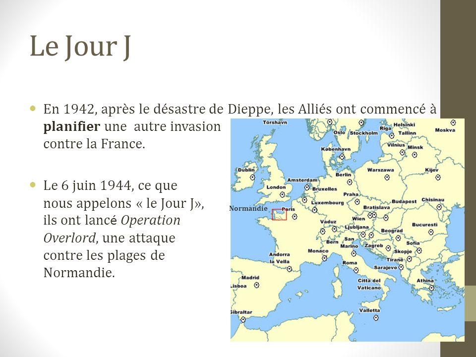 Le Jour J En 1942, après le désastre de Dieppe, les Alliés ont commencé à planifier une autre invasion contre la France. Le 6 juin 1944, ce que nous a