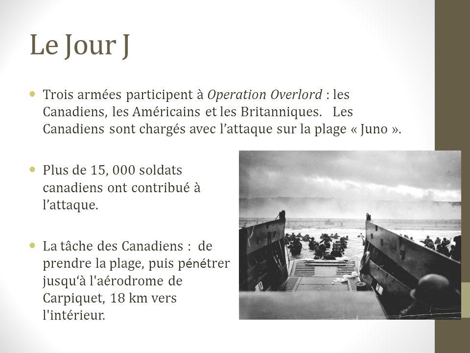 Le Jour J Trois armées participent à Operation Overlord : les Canadiens, les Américains et les Britanniques. Les Canadiens sont chargés avec lattaque