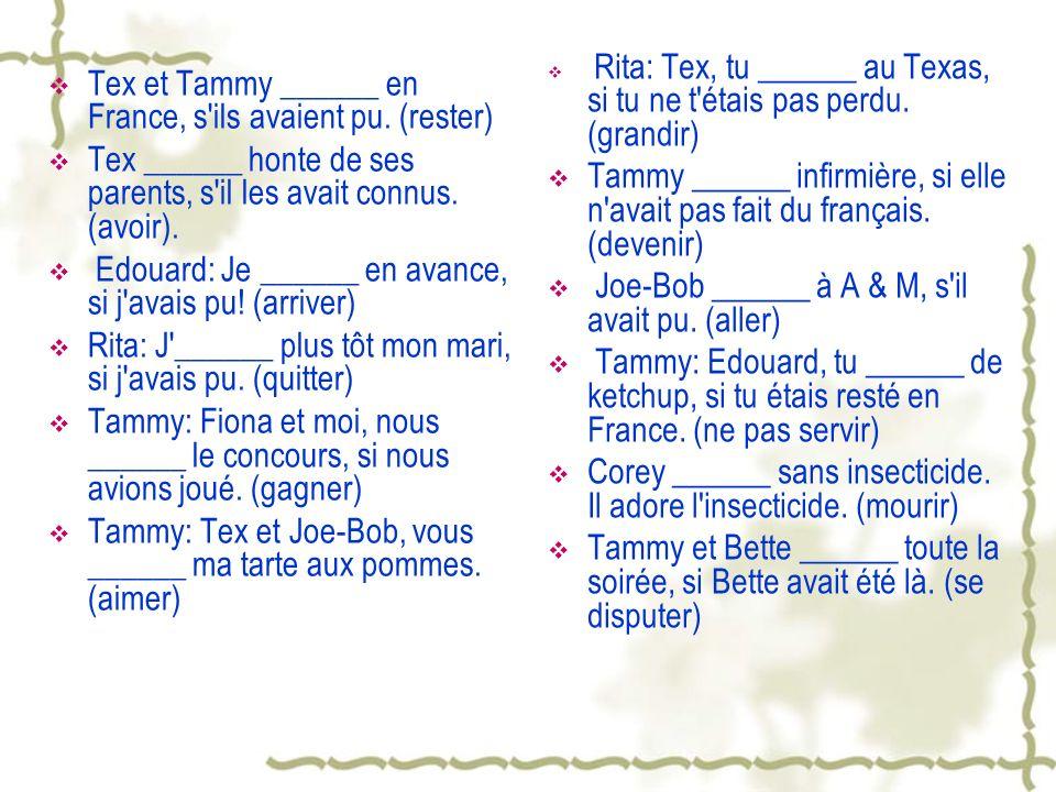 Tex et Tammy ______ en France, s'ils avaient pu. (rester) Tex ______ honte de ses parents, s'il les avait connus. (avoir). Edouard: Je ______ en avanc