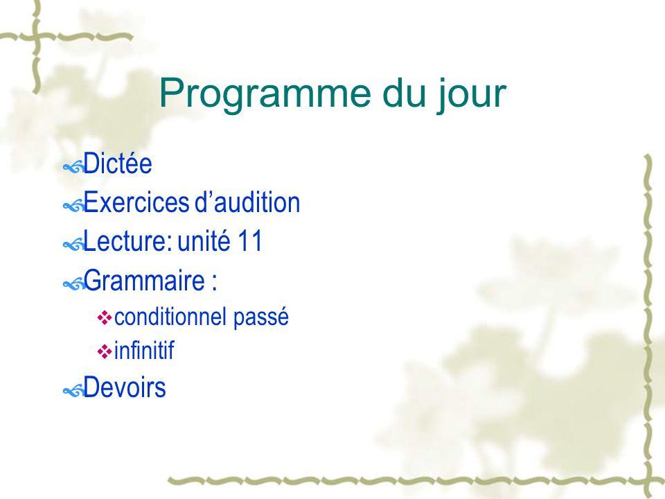 Programme du jour Dictée Exercices daudition Lecture: unité 11 Grammaire : conditionnel passé infinitif Devoirs