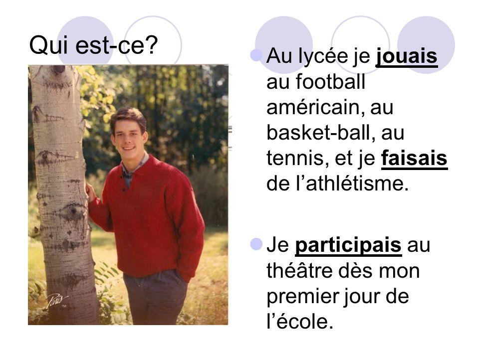 Qui est-ce? Au lycée je jouais au football américain, au basket-ball, au tennis, et je faisais de lathlétisme. Je participais au théâtre dès mon premi