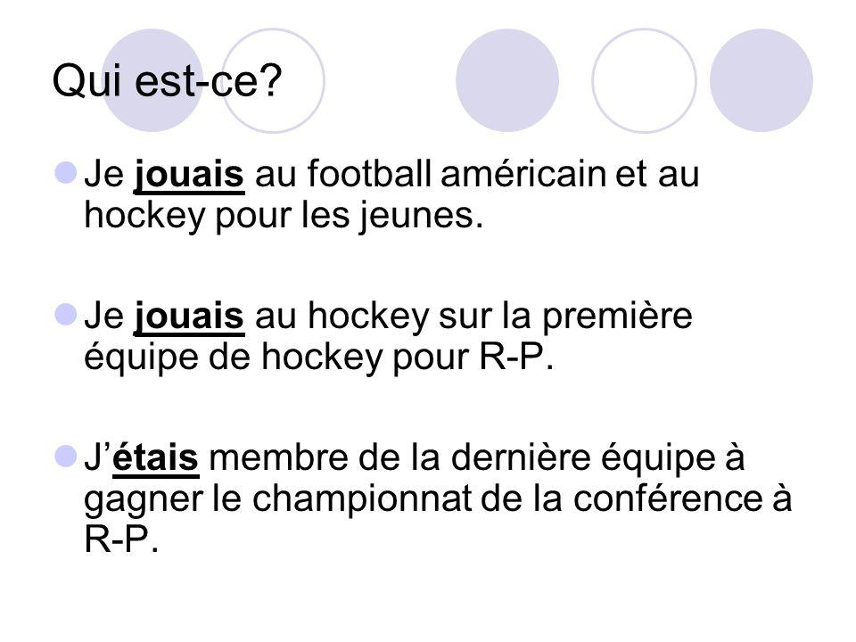 Qui est-ce? Je jouais au football américain et au hockey pour les jeunes. Je jouais au hockey sur la première équipe de hockey pour R-P. Jétais membre