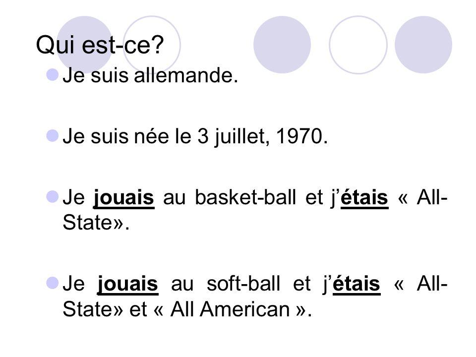 Qui est-ce? Je suis allemande. Je suis née le 3 juillet, 1970. Je jouais au basket-ball et jétais « All- State». Je jouais au soft-ball et jétais « Al