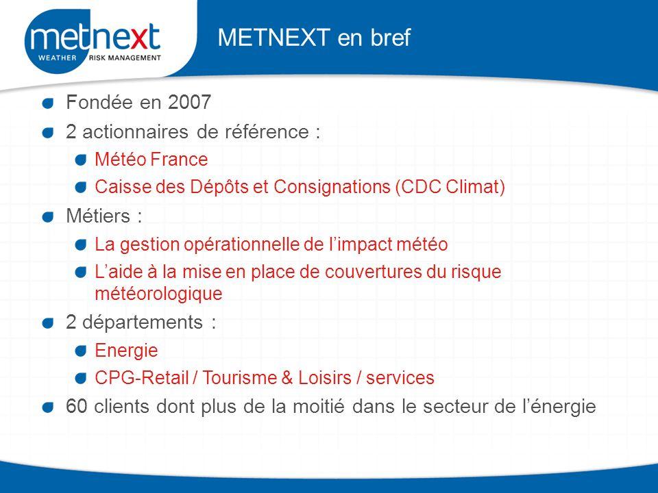 Fondée en 2007 2 actionnaires de référence : Météo France Caisse des Dépôts et Consignations (CDC Climat) Métiers : La gestion opérationnelle de limpact météo Laide à la mise en place de couvertures du risque météorologique 2 départements : Energie CPG-Retail / Tourisme & Loisirs / services 60 clients dont plus de la moitié dans le secteur de lénergie METNEXT en bref