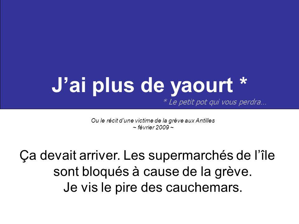 Jai plus de yaourt * Ou le récit dune victime de la grève aux Antilles ~ février 2009 ~ Ça devait arriver. Les supermarchés de lîle sont bloqués à cau