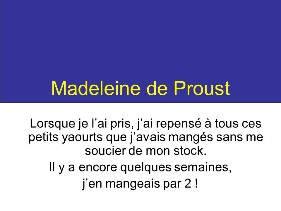 Madeleine de Proust Lorsque je lai pris, jai repensé à tous ces petits yaourts que javais mangés sans me soucier de mon stock. Il y a encore quelques