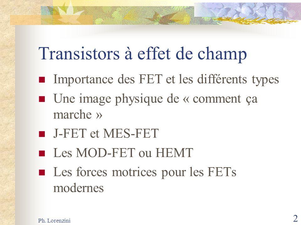 Ph. Lorenzini 2 Transistors à effet de champ Importance des FET et les différents types Une image physique de « comment ça marche » J-FET et MES-FET L