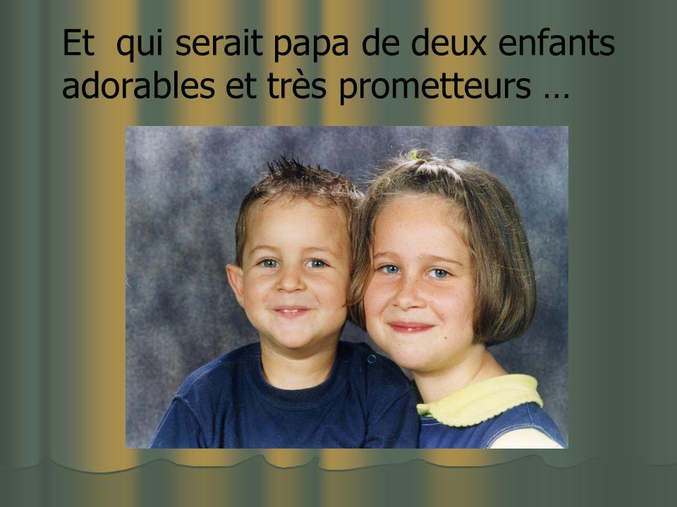 Et qui serait papa de deux enfants adorables et très prometteurs …