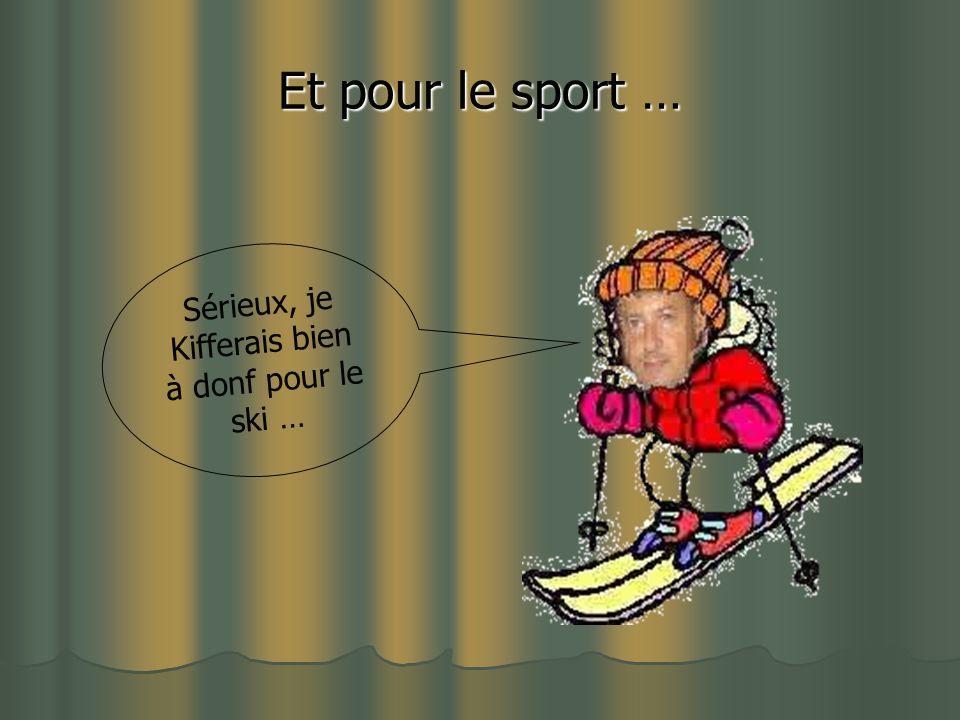 Et pour le sport … Sérieux, je Kifferais bien à donf pour le ski …