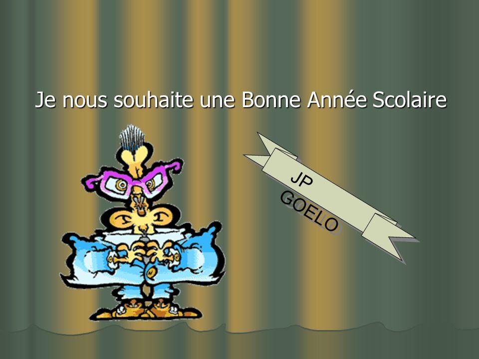 Je nous souhaite une Bonne Année Scolaire Je nous souhaite une Bonne Année Scolaire JP GOELO J P G O E L O