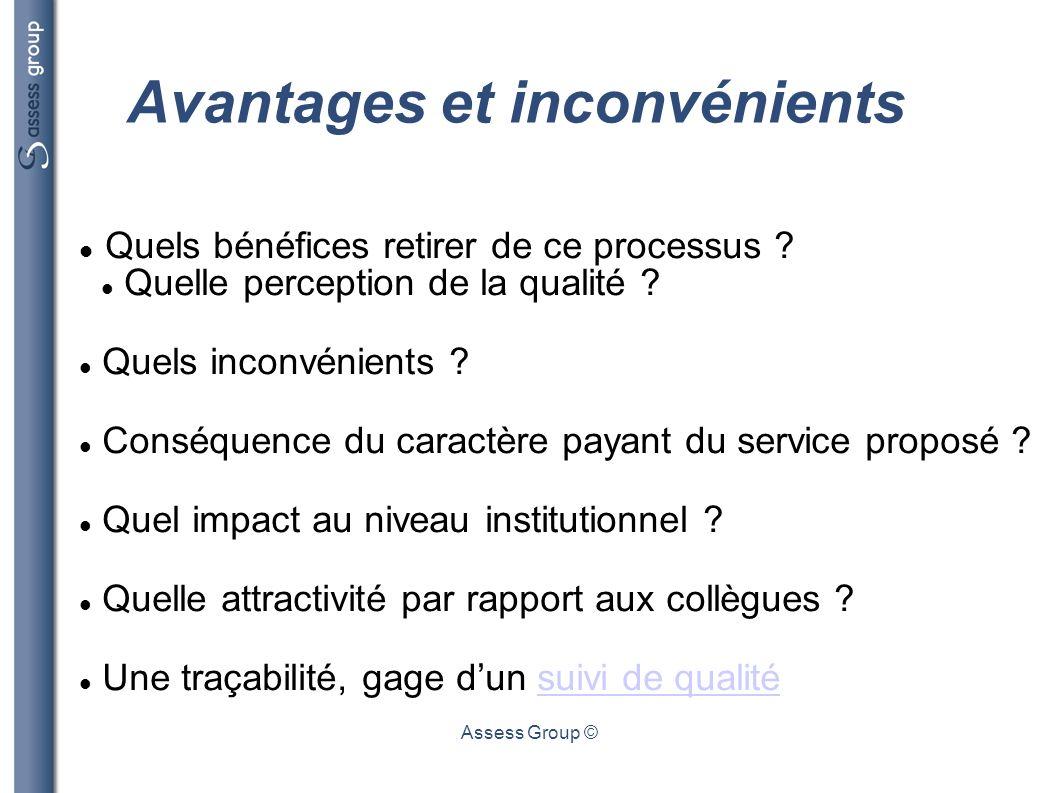Assess Group © Avantages et inconvénients Quels bénéfices retirer de ce processus ? Quelle perception de la qualité ? Quels inconvénients ? Conséquenc