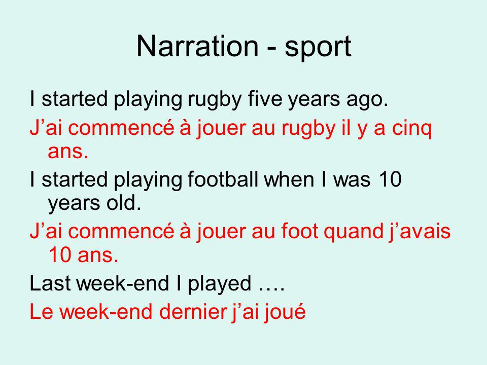 Narration - sport I started playing rugby five years ago. Jai commencé à jouer au rugby il y a cinq ans. I started playing football when I was 10 year