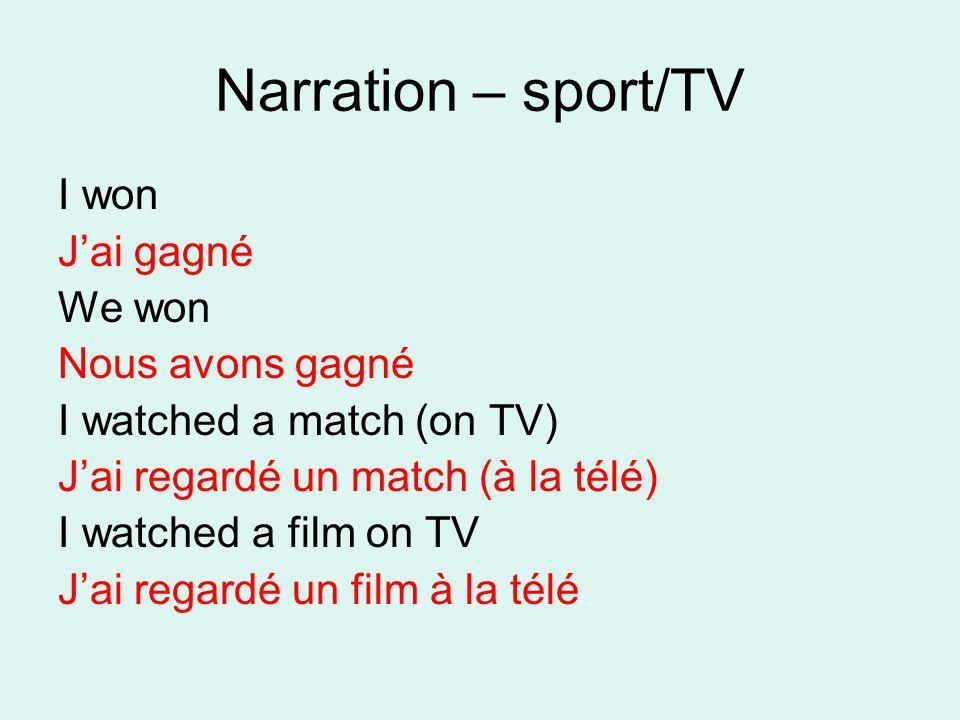 Narration – sport/TV I won Jai gagné We won Nous avons gagné I watched a match (on TV) Jai regardé un match (à la télé) I watched a film on TV Jai reg