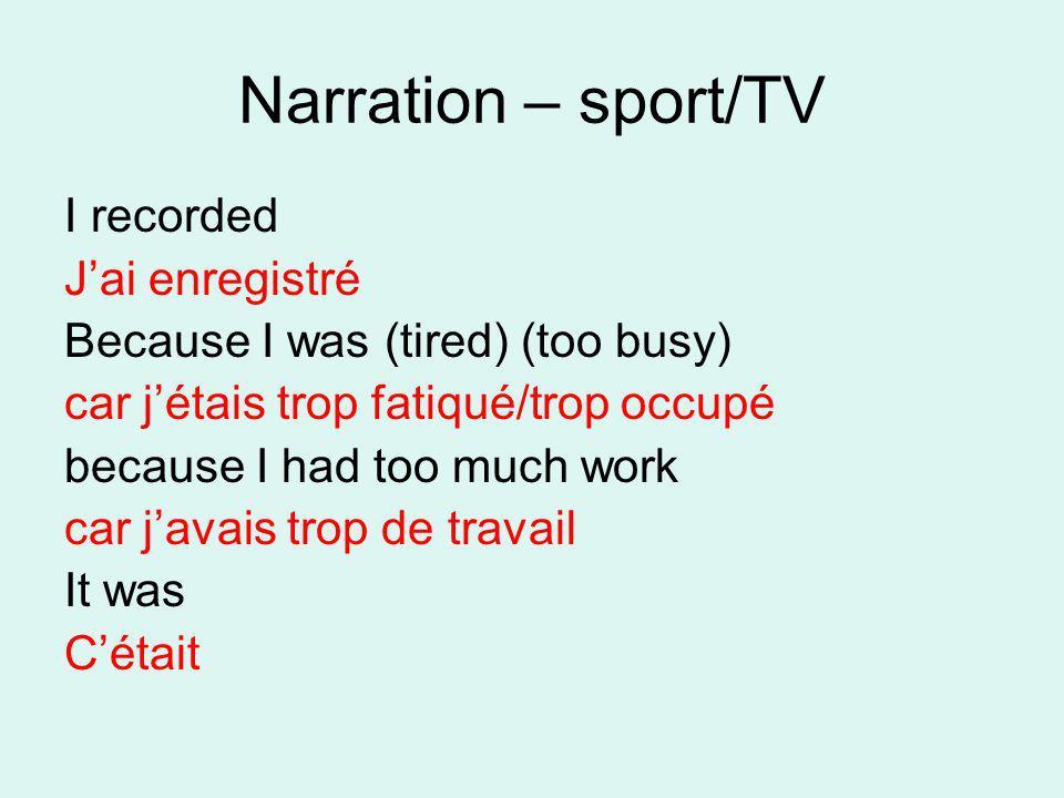 Narration – sport/TV I recorded Jai enregistré Because I was (tired) (too busy) car jétais trop fatiqué/trop occupé because I had too much work car ja