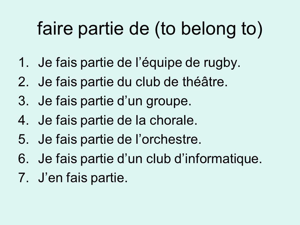 faire partie de (to belong to) 1.Je fais partie de léquipe de rugby. 2.Je fais partie du club de théâtre. 3.Je fais partie dun groupe. 4.Je fais parti