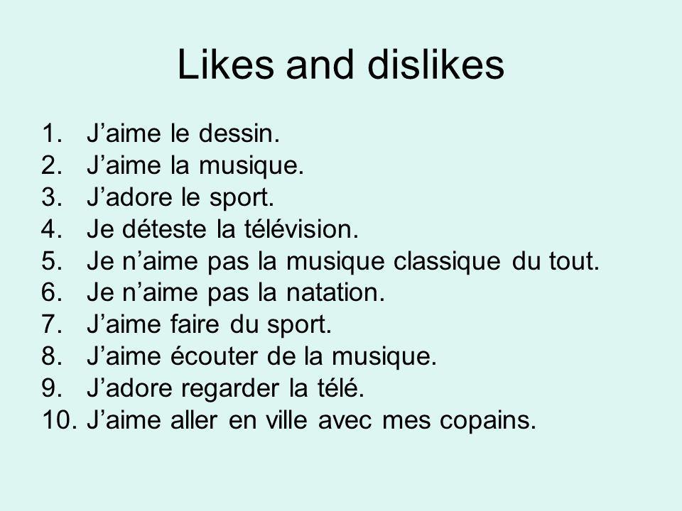 Likes and dislikes 1.Jaime le dessin. 2.Jaime la musique. 3.Jadore le sport. 4.Je déteste la télévision. 5.Je naime pas la musique classique du tout.