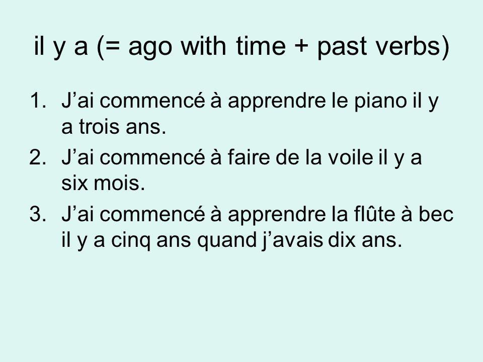il y a (= ago with time + past verbs) 1.Jai commencé à apprendre le piano il y a trois ans. 2.Jai commencé à faire de la voile il y a six mois. 3.Jai