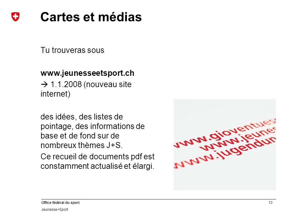 13 Office fédéral du sport Jeunesse+Sport Cartes et médias Tu trouveras sous www.jeunesseetsport.ch 1.1.2008 (nouveau site internet) des idées, des listes de pointage, des informations de base et de fond sur de nombreux thèmes J+S.