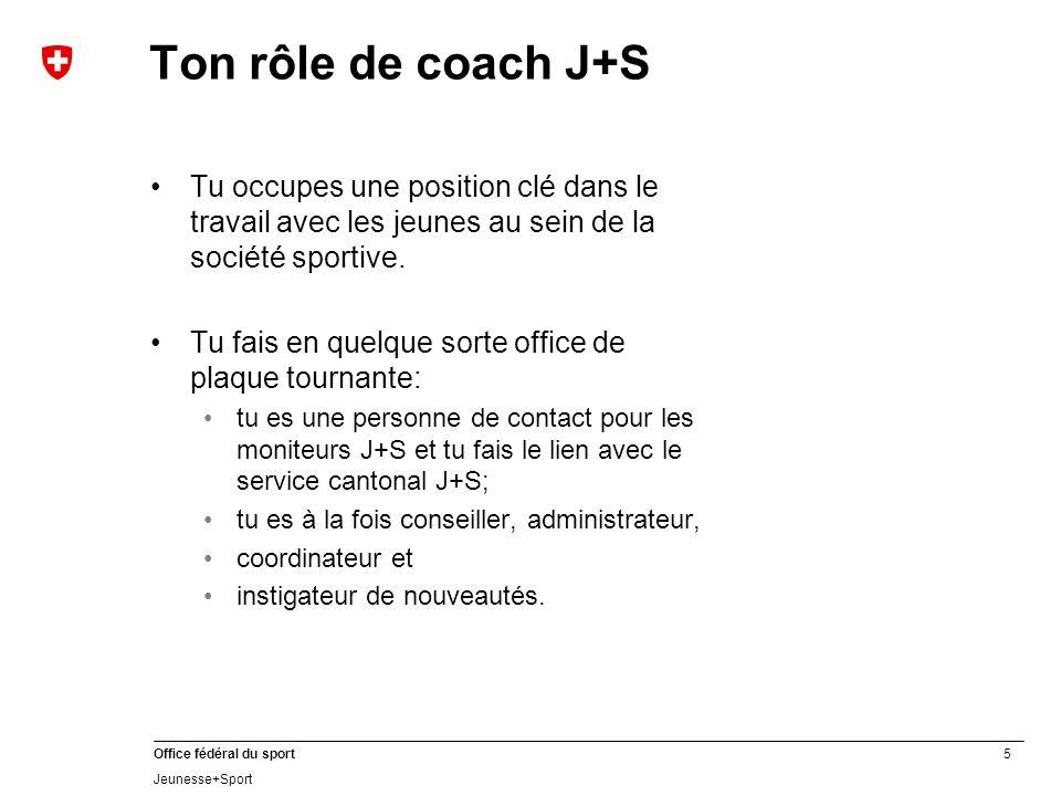 5 Office fédéral du sport Jeunesse+Sport Ton rôle de coach J+S Tu occupes une position clé dans le travail avec les jeunes au sein de la société sportive.