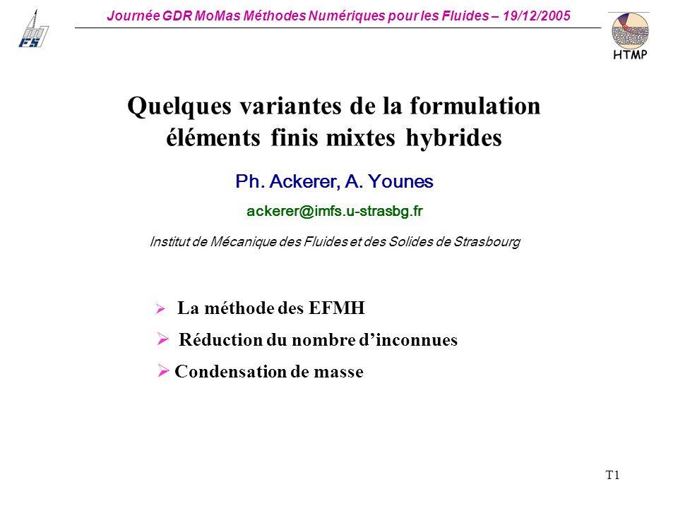 Journée GDR MoMas Méthodes Numériques pour les Fluides – 19/12/2005 _ T1 Quelques variantes de la formulation éléments finis mixtes hybrides Ph.