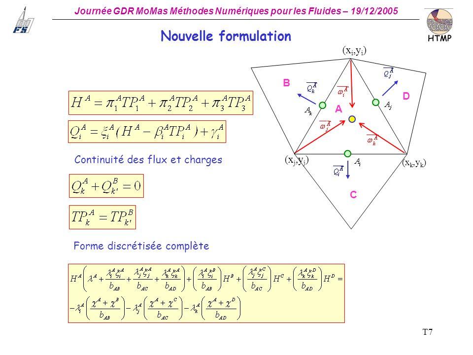 Journée GDR MoMas Méthodes Numériques pour les Fluides – 19/12/2005 _ T7 (x i,y i ) (x j,y j ) (x k,y k ) B A D C Continuité des flux et charges Forme discrétisée complète Nouvelle formulation