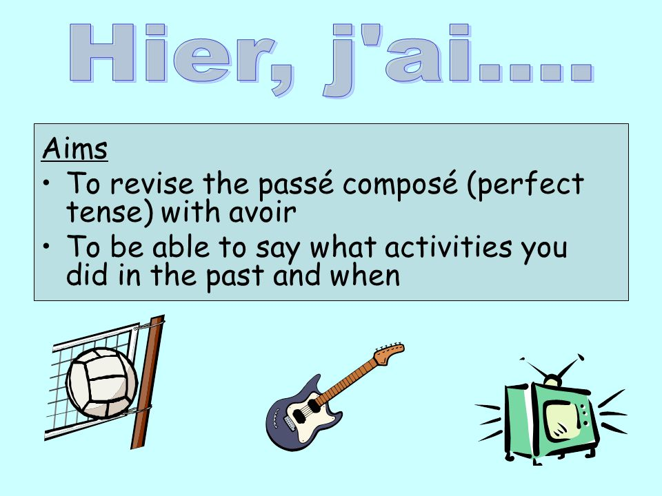 Aims To revise the passé composé (perfect tense) with avoir To be able to say what activities you did in the past and when