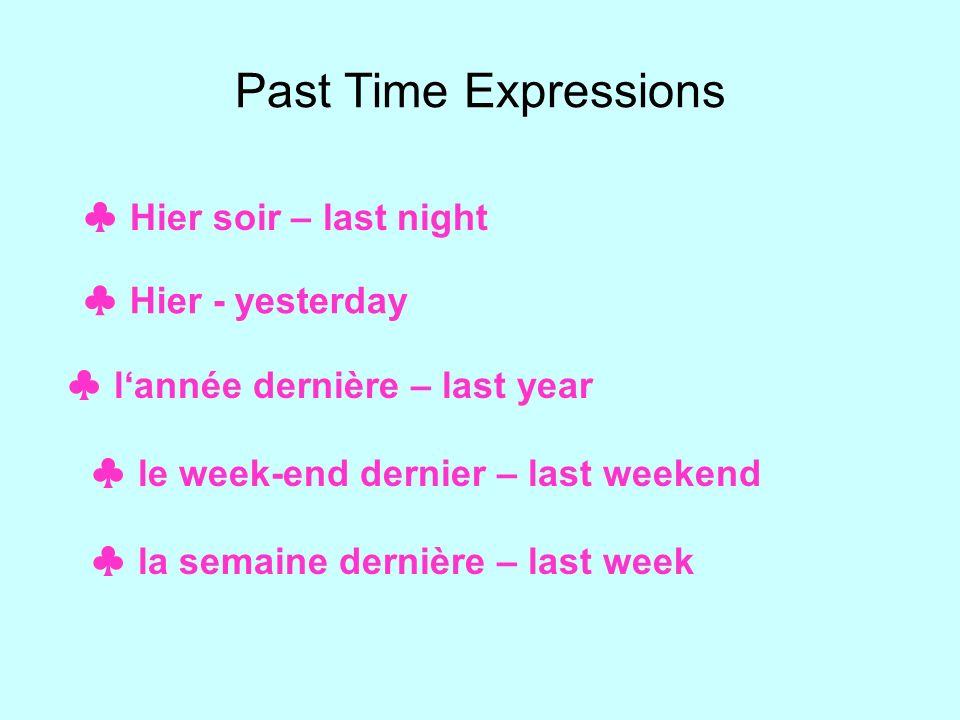 Past Time Expressions Hier soir – last night Hier - yesterday lannée dernière – last year le week-end dernier – last weekend la semaine dernière – last week