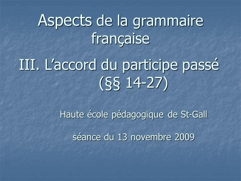 Aspects de la grammaire française III. Laccord du participe passé (§§ 14-27) Haute école pédagogique de St-Gall séance du 13 novembre 2009