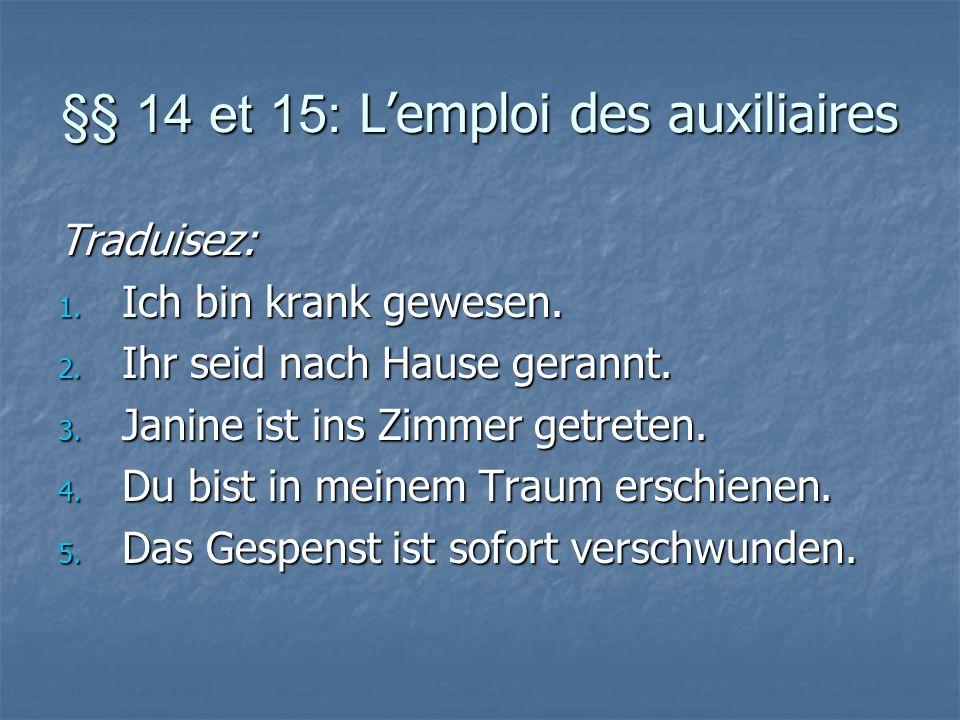 §§ 14 et 15: Lemploi des auxiliaires Traduisez: 1. Ich bin krank gewesen. 2. Ihr seid nach Hause gerannt. 3. Janine ist ins Zimmer getreten. 4. Du bis