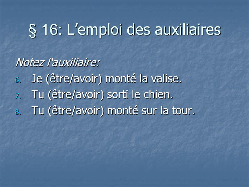 § 16: Lemploi des auxiliaires Notez lauxiliaire: 6. Je (être/avoir) monté la valise. 7. Tu (être/avoir) sorti le chien. 8. Tu (être/avoir) monté sur l