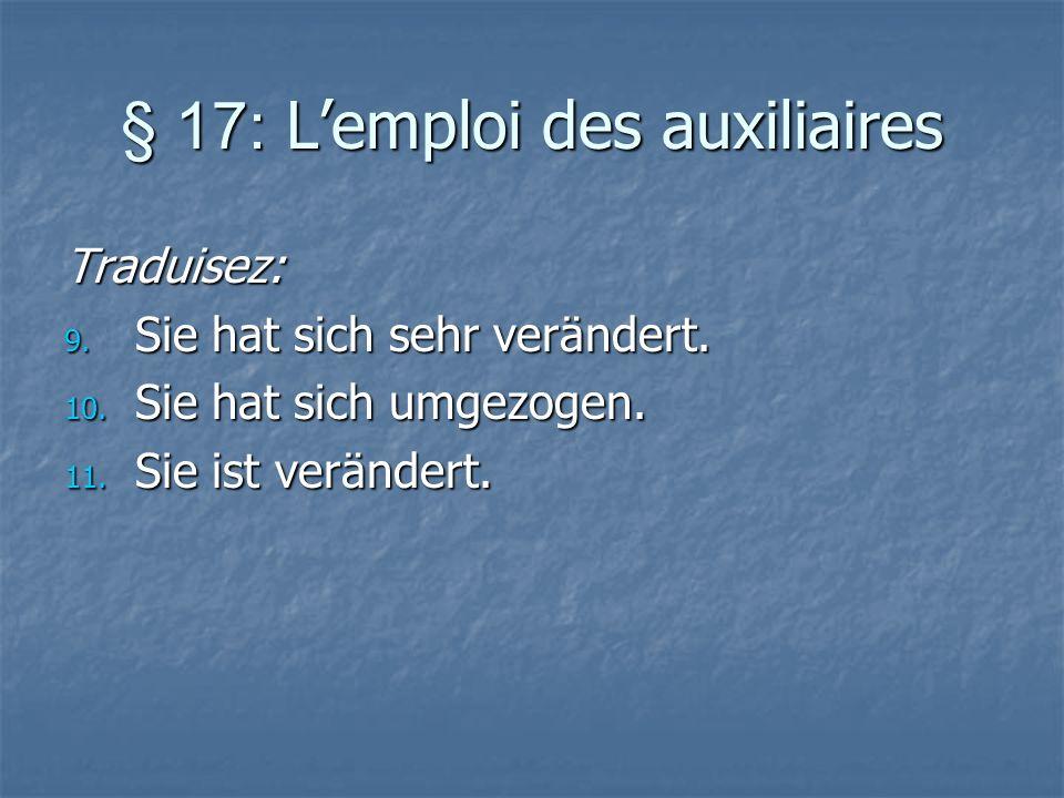 § 17: Lemploi des auxiliaires Traduisez: 9. Sie hat sich sehr verändert. 10. Sie hat sich umgezogen. 11. Sie ist verändert.