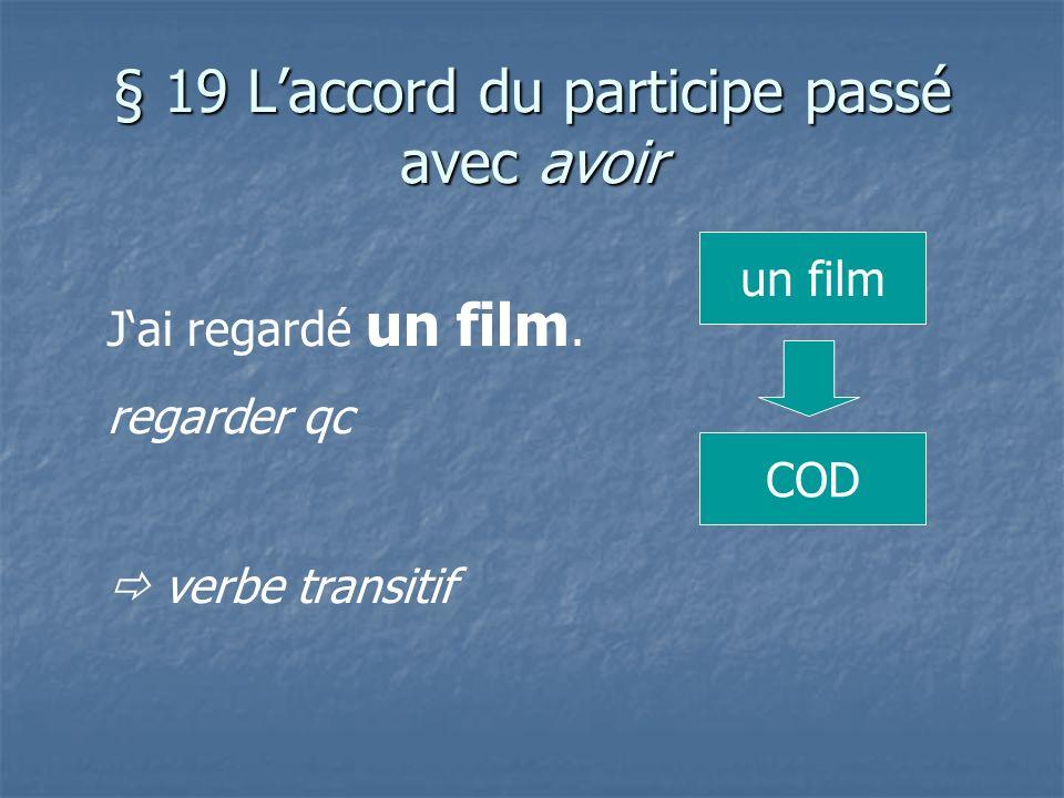 § 19 Laccord du participe passé avec avoir Jai regardé un film. regarder qc verbe transitif un film COD