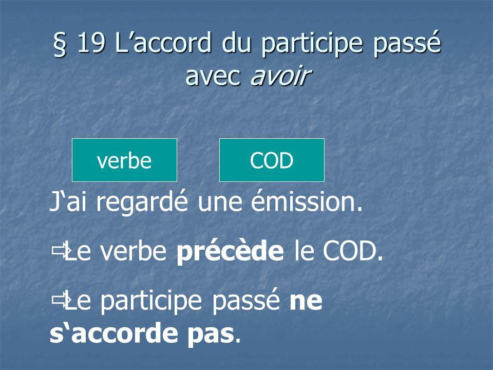 § 19 Laccord du participe passé avec avoir Jai regardé une émission. Le verbe précède le COD. Le participe passé ne saccorde pas. CODverbe
