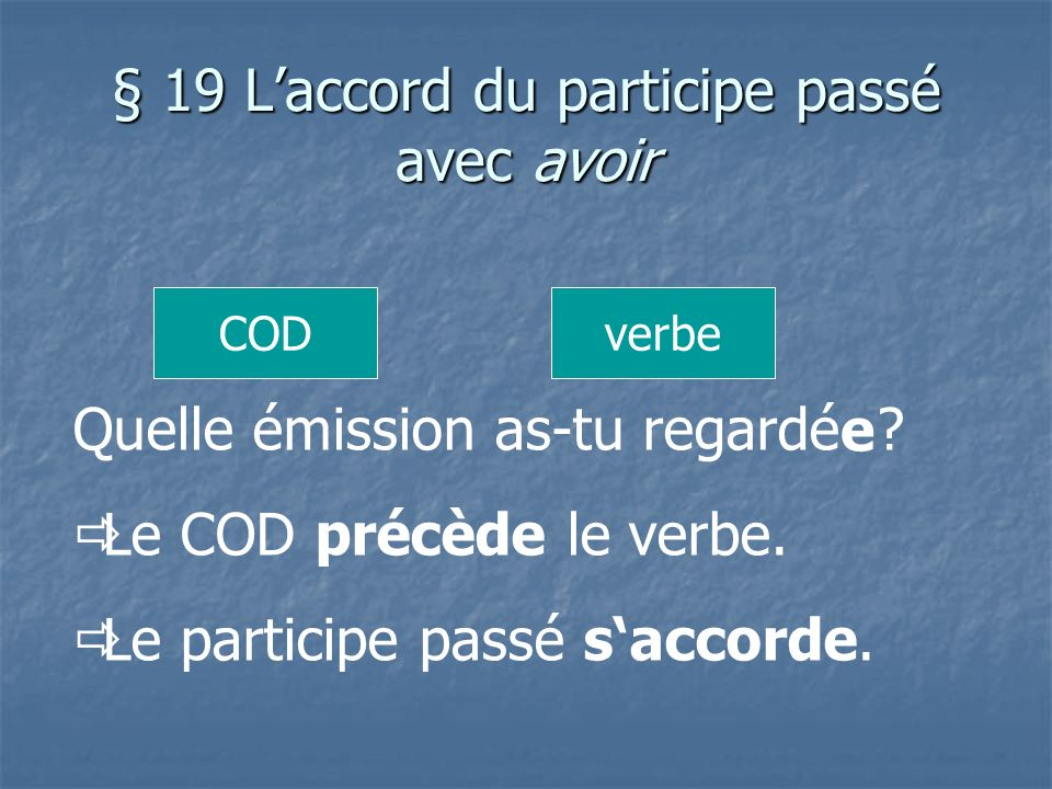 § 19 Laccord du participe passé avec avoir Quelle émission as-tu regardé ? Le COD précède le verbe. Le participe passé saccorde. CODverbe e