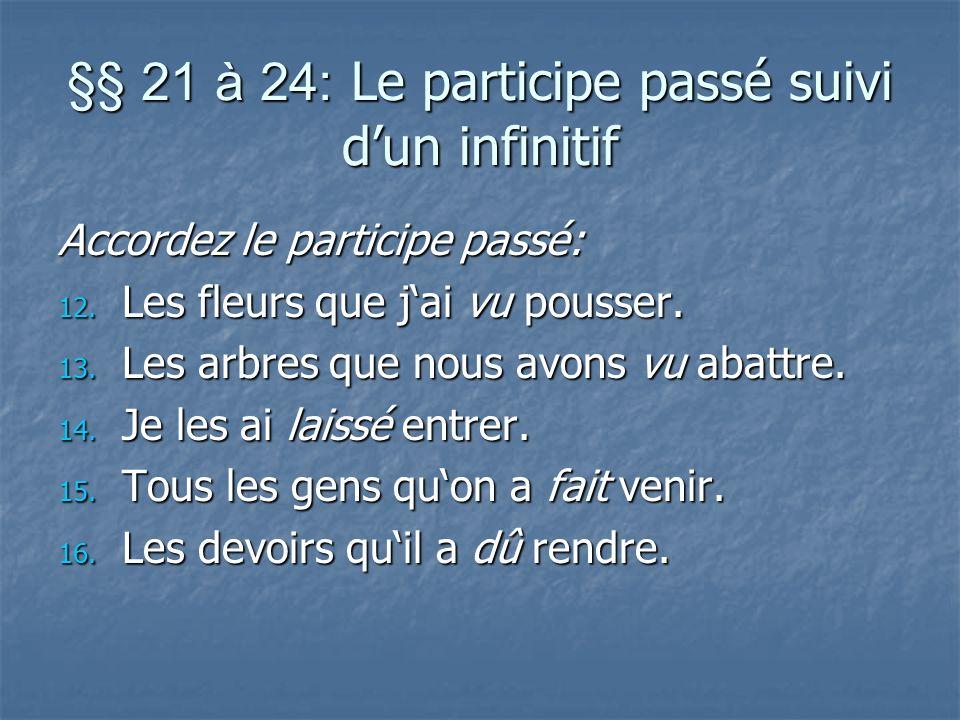 §§ 21 à 24: Le participe passé suivi dun infinitif Accordez le participe passé: 12. Les fleurs que jai vu pousser. 13. Les arbres que nous avons vu ab