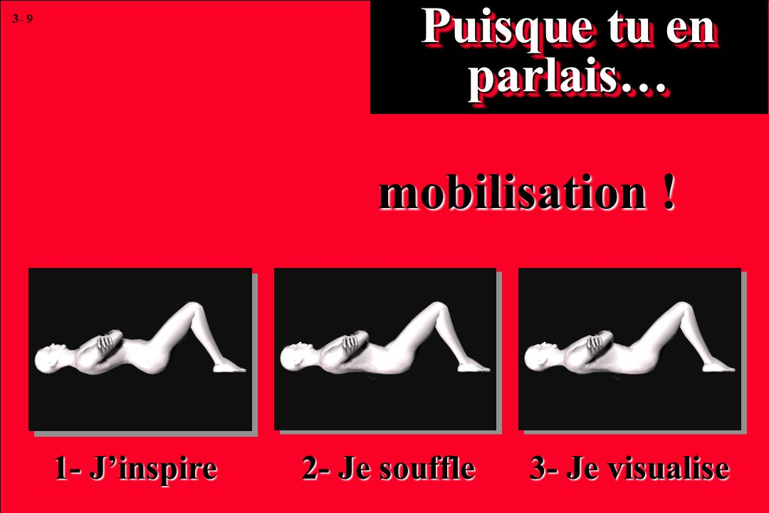3- 9 Puisque tu en parlais… mobilisation ! 1- Jinspire 2- Je souffle 3- Je visualise