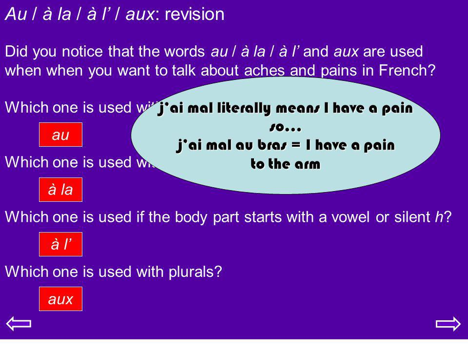 Au / à la / à l / aux: revision Did you notice that the words au / à la / à l and aux are used when when you want to talk about aches and pains in Fre